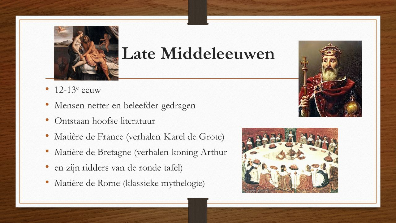 Late Middeleeuwen 12-13 e eeuw Mensen netter en beleefder gedragen Ontstaan hoofse literatuur Matière de France (verhalen Karel de Grote) Matière de B