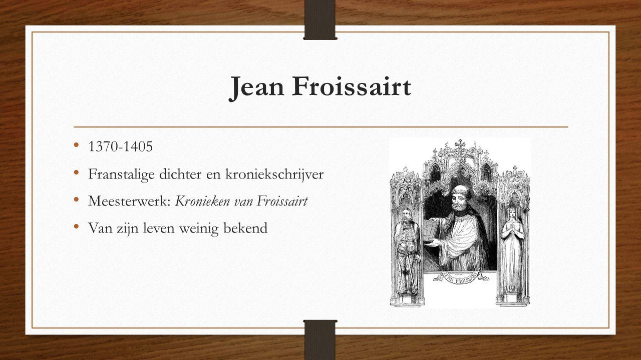 Jean Froissairt 1370-1405 Franstalige dichter en kroniekschrijver Meesterwerk: Kronieken van Froissairt Van zijn leven weinig bekend