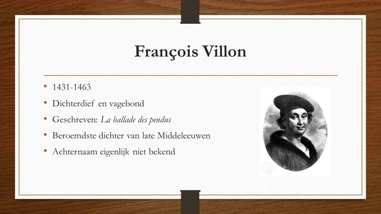 François Villon 1431-1463 Dichterdief en vagebond Geschreven: La ballade des pendus Beroemdste dichter van late Middeleeuwen Achternaam eigenlijk niet