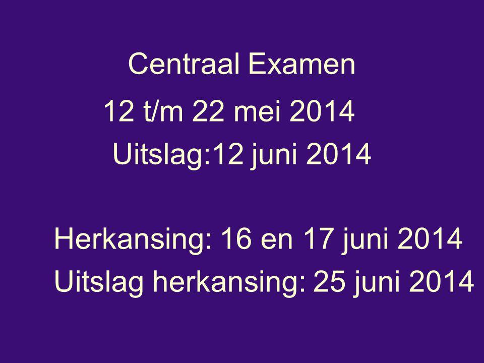 Centraal Examen 12 t/m 22 mei 2014 Uitslag:12 juni 2014 Herkansing: 16 en 17 juni 2014 Uitslag herkansing: 25 juni 2014