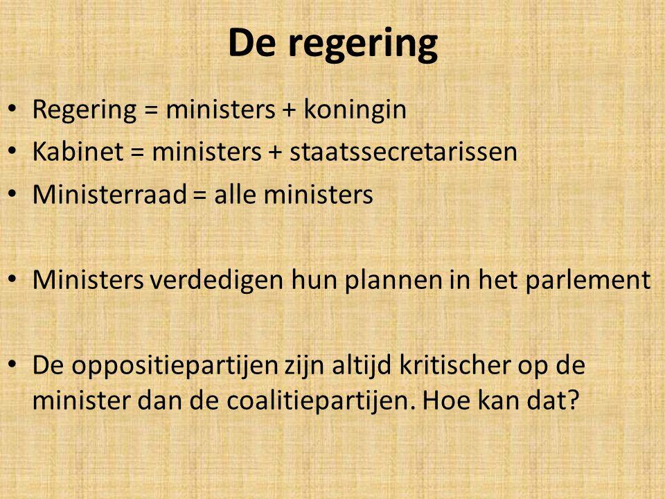 De regering Regering = ministers + koningin Kabinet = ministers + staatssecretarissen Ministerraad = alle ministers Ministers verdedigen hun plannen in het parlement De oppositiepartijen zijn altijd kritischer op de minister dan de coalitiepartijen.