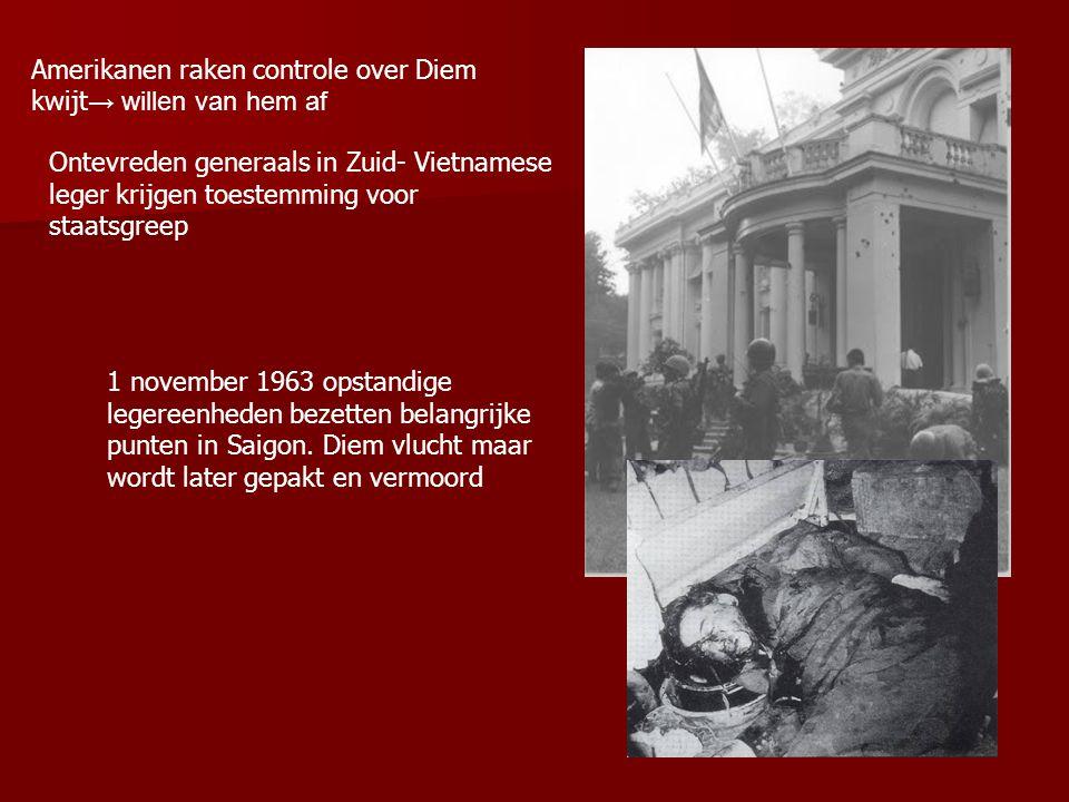 Amerikanen raken controle over Diem kwijt → willen van hem af Ontevreden generaals in Zuid- Vietnamese leger krijgen toestemming voor staatsgreep 1 november 1963 opstandige legereenheden bezetten belangrijke punten in Saigon.