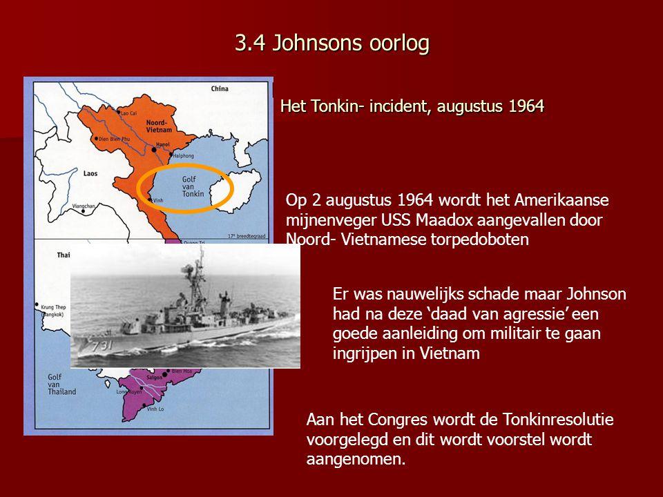 3.4 Johnsons oorlog Op 2 augustus 1964 wordt het Amerikaanse mijnenveger USS Maadox aangevallen door Noord- Vietnamese torpedoboten Er was nauwelijks schade maar Johnson had na deze 'daad van agressie' een goede aanleiding om militair te gaan ingrijpen in Vietnam Aan het Congres wordt de Tonkinresolutie voorgelegd en dit wordt voorstel wordt aangenomen.