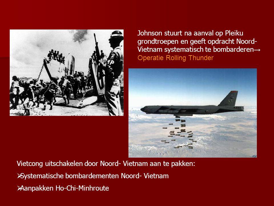 Johnson stuurt na aanval op Pleiku grondtroepen en geeft opdracht Noord- Vietnam systematisch te bombarderen → Operatie Rolling Thunder Vietcong uitschakelen door Noord- Vietnam aan te pakken:  Systematische bombardementen Noord- Vietnam  Aanpakken Ho-Chi-Minhroute