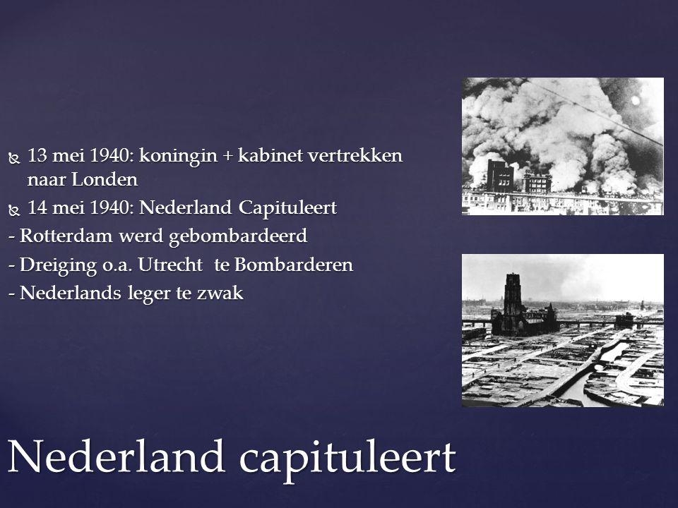  13 mei 1940: koningin + kabinet vertrekken naar Londen  14 mei 1940: Nederland Capituleert - Rotterdam werd gebombardeerd - Dreiging o.a. Utrecht t