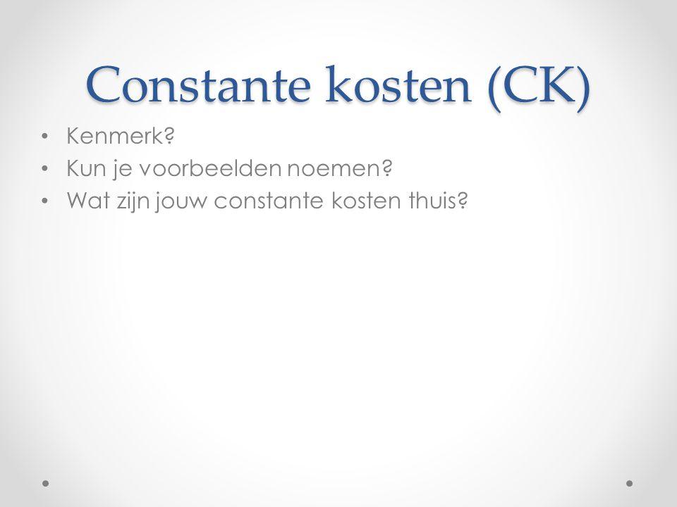 Constante kosten (CK) Kenmerk Kun je voorbeelden noemen Wat zijn jouw constante kosten thuis