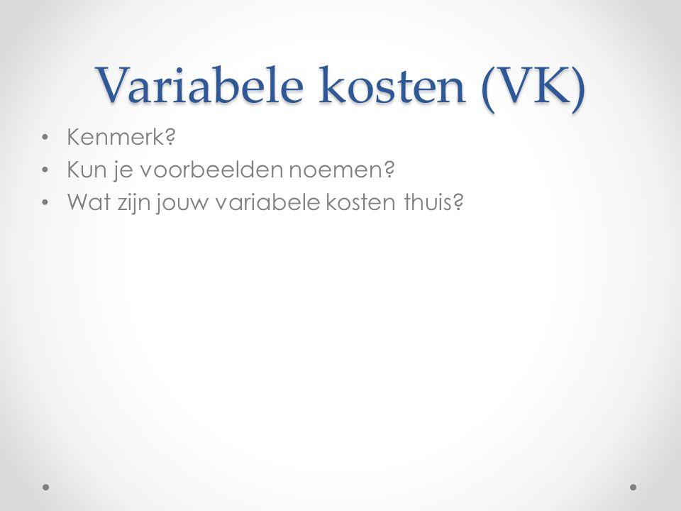 Variabele kosten (VK) Kenmerk? Kun je voorbeelden noemen? Wat zijn jouw variabele kosten thuis?