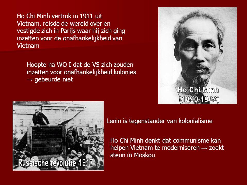 Ho Chi Minh vertrok in 1911 uit Vietnam, reisde de wereld over en vestigde zich in Parijs waar hij zich ging inzetten voor de onafhankelijkheid van Vietnam Hoopte na WO I dat de VS zich zouden inzetten voor onafhankelijkheid kolonies → gebeurde niet Ho Chi Minh denkt dat communisme kan helpen Vietnam te moderniseren → zoekt steun in Moskou Lenin is tegenstander van kolonialisme