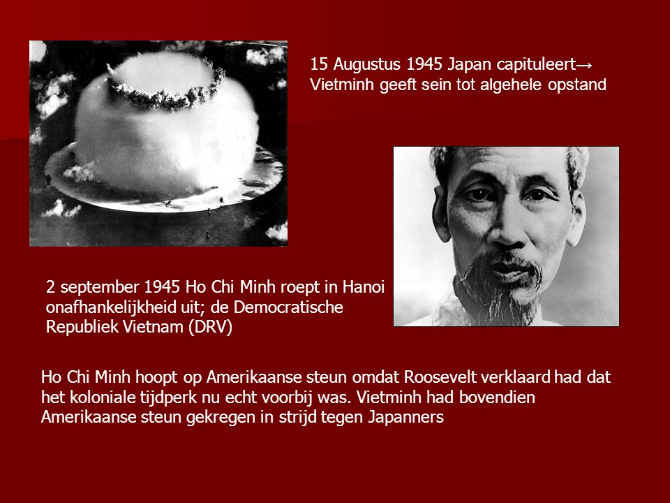 15 Augustus 1945 Japan capituleert → Vietminh geeft sein tot algehele opstand 2 september 1945 Ho Chi Minh roept in Hanoi onafhankelijkheid uit; de Democratische Republiek Vietnam (DRV) Ho Chi Minh hoopt op Amerikaanse steun omdat Roosevelt verklaard had dat het koloniale tijdperk nu echt voorbij was.