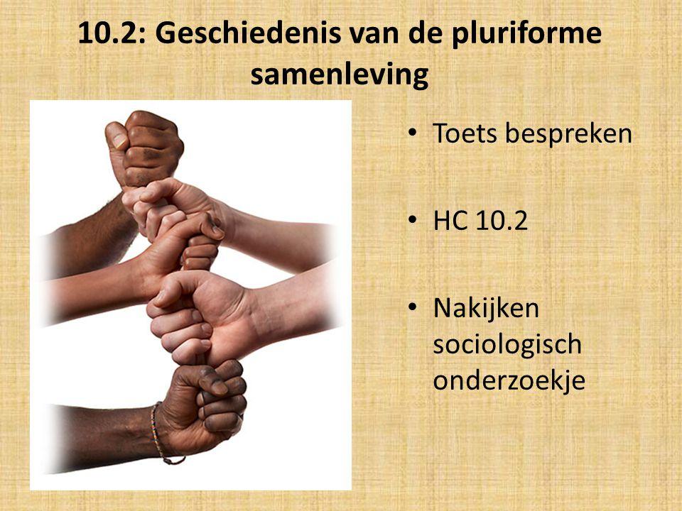 10.2: Geschiedenis van de pluriforme samenleving Toets bespreken HC 10.2 Nakijken sociologisch onderzoekje