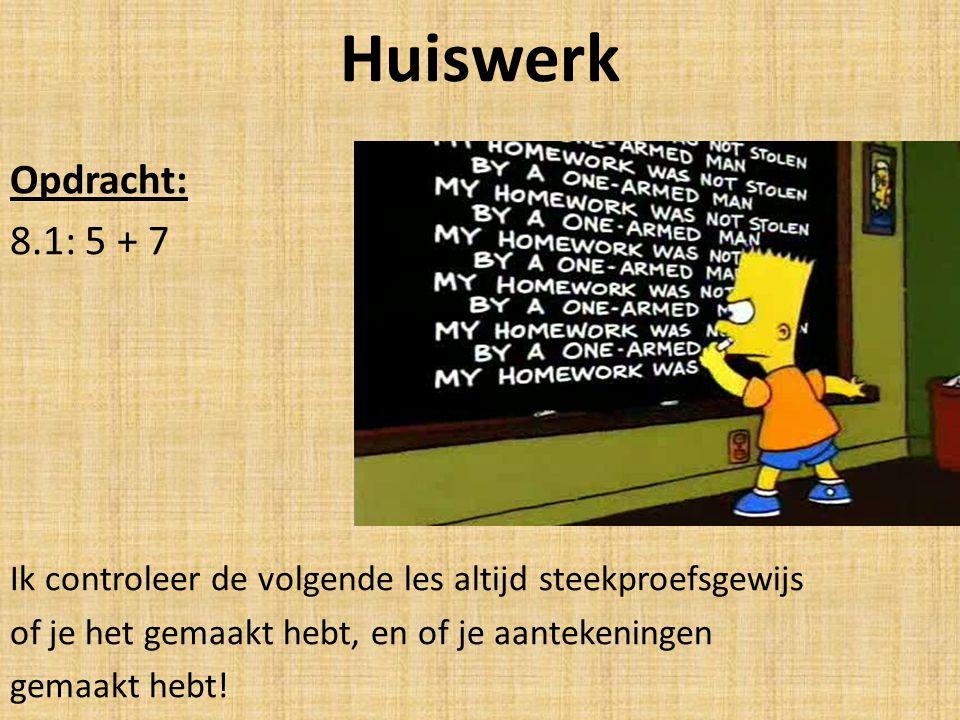 Huiswerk Opdracht: 8.1: 5 + 7 Ik controleer de volgende les altijd steekproefsgewijs of je het gemaakt hebt, en of je aantekeningen gemaakt hebt!