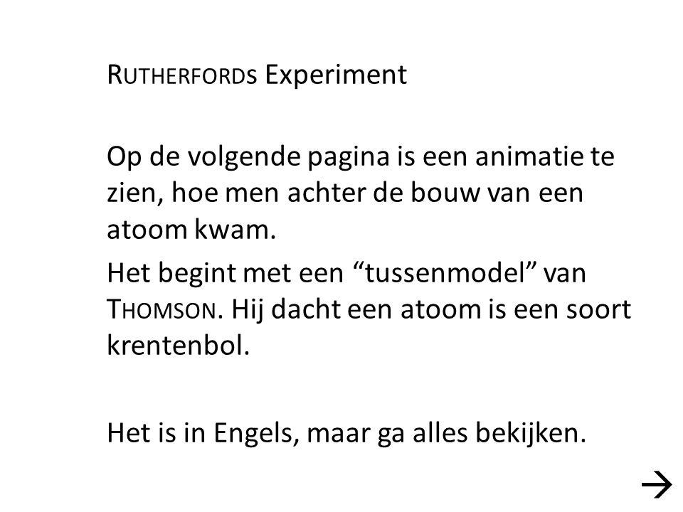 """R UTHERFORD s Experiment Op de volgende pagina is een animatie te zien, hoe men achter de bouw van een atoom kwam. Het begint met een """"tussenmodel"""" va"""