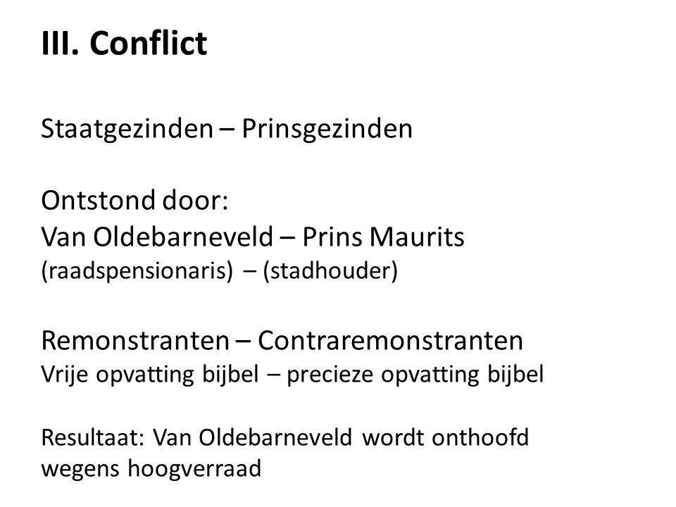 III. Conflict Staatgezinden – Prinsgezinden Ontstond door: Van Oldebarneveld – Prins Maurits (raadspensionaris) – (stadhouder) Remonstranten – Contrar