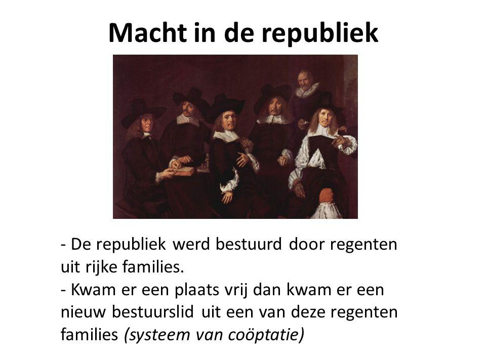 Macht in de republiek - De republiek werd bestuurd door regenten uit rijke families. - Kwam er een plaats vrij dan kwam er een nieuw bestuurslid uit e
