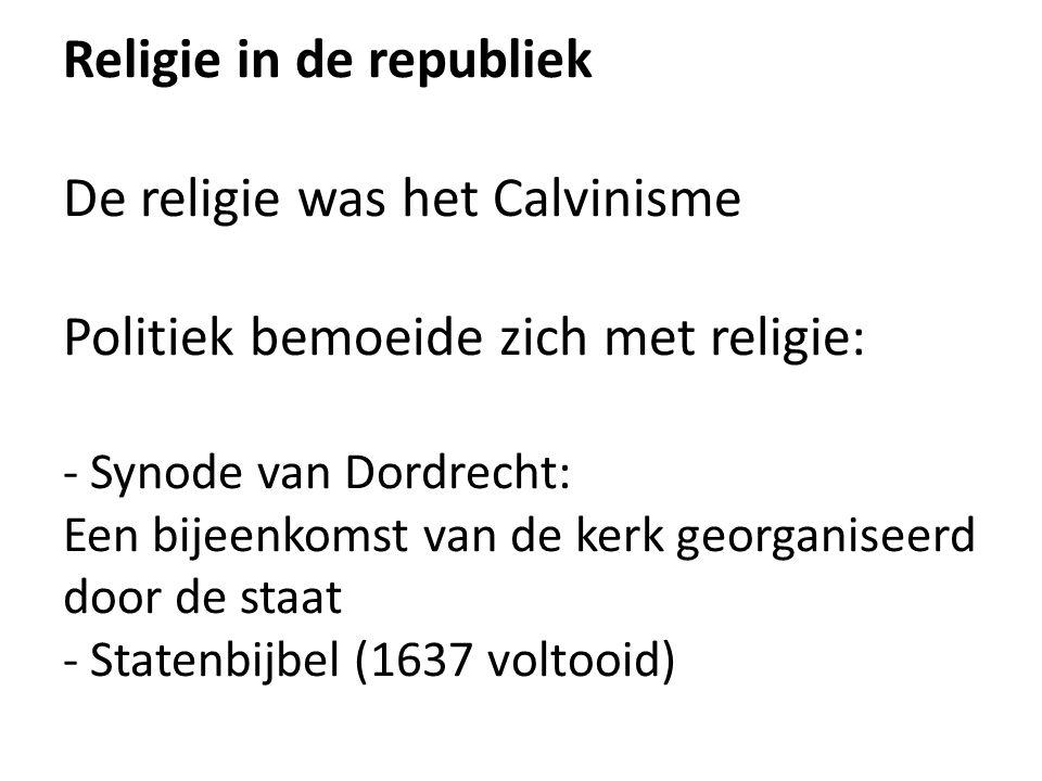 Religie in de republiek De religie was het Calvinisme Politiek bemoeide zich met religie: - Synode van Dordrecht: Een bijeenkomst van de kerk georgani