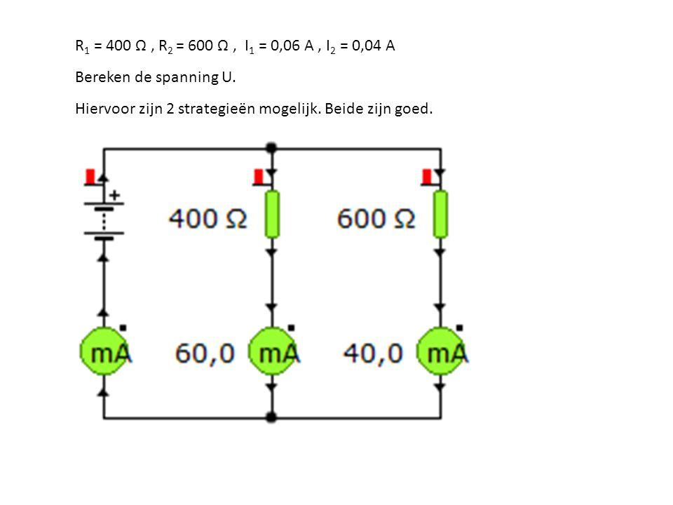R 1 = 400 Ω, R 2 = 600 Ω, I 1 = 0,06 A, I 2 = 0,04 A Bereken de spanning U. Hiervoor zijn 2 strategieën mogelijk. Beide zijn goed.