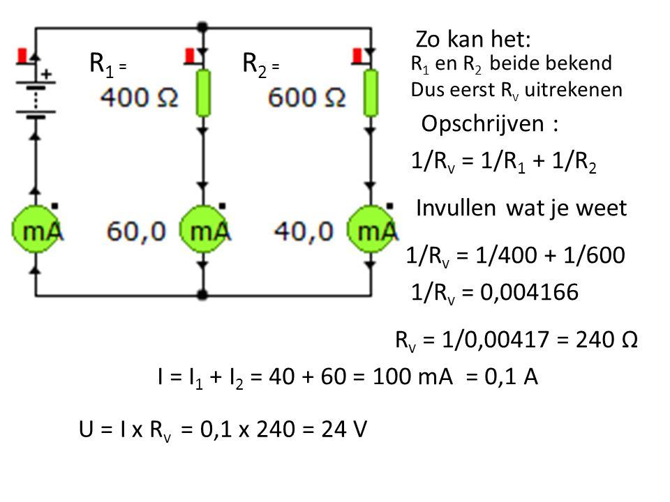 R 1 = R 2 = R 1 en R 2 beide bekend Dus eerst R v uitrekenen 1/R v = 1/R 1 + 1/R 2 Opschrijven : Invullen wat je weet 1/R v = 1/400 + 1/600 1/R v = 0,004166 R v = 1/0,00417 = 240 Ω I = I 1 + I 2 = 40 + 60 = 100 mA = 0,1 A U = I x R v = 0,1 x 240 = 24 V Zo kan het: