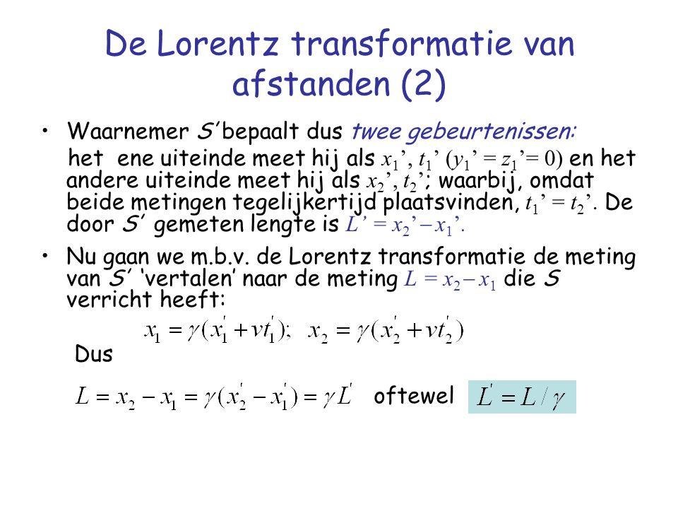 De Lorentz transformatie van afstanden (2) Waarnemer S' bepaalt dus twee gebeurtenissen: het ene uiteinde meet hij als x 1 ', t 1 ' (y 1 ' = z 1 '= 0)