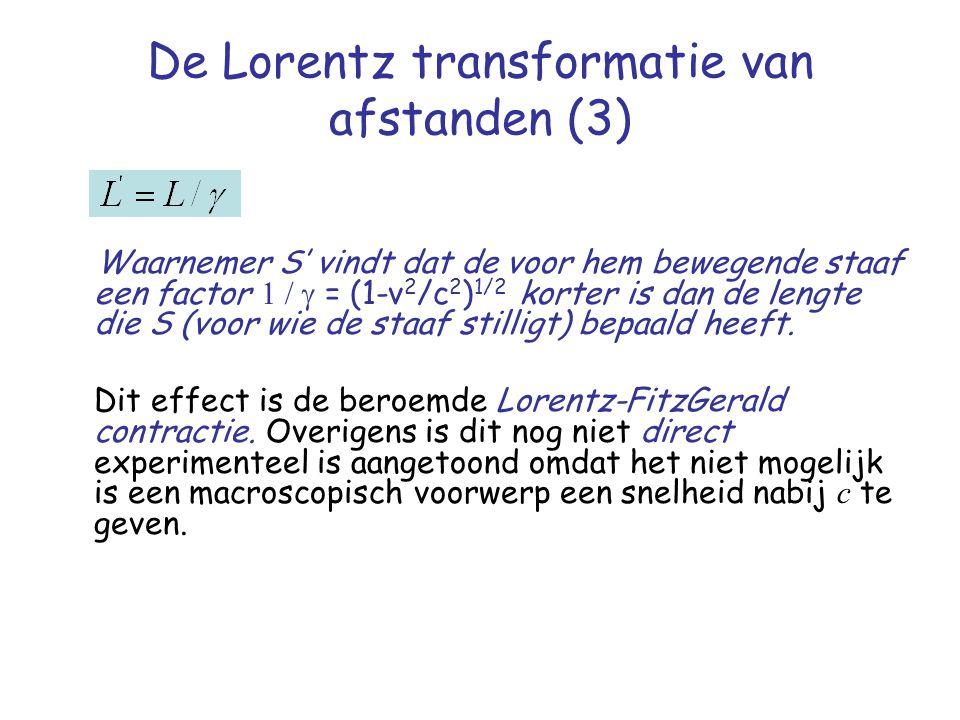 De Lorentz transformatie van afstanden (3) Waarnemer S' vindt dat de voor hem bewegende staaf een factor  = (1-v 2 /c 2 ) 1/2 korter is dan de lengte die S (voor wie de staaf stilligt) bepaald heeft.