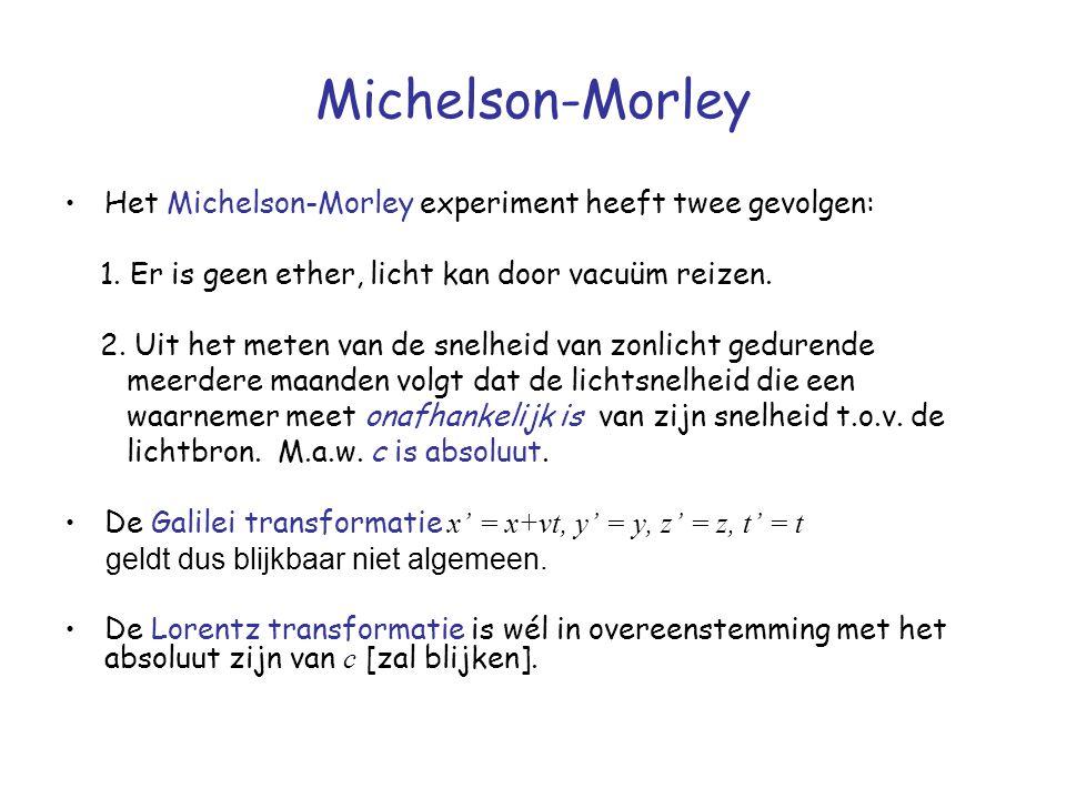 Michelson-Morley Het Michelson-Morley experiment heeft twee gevolgen: 1. Er is geen ether, licht kan door vacuüm reizen. 2. Uit het meten van de snelh