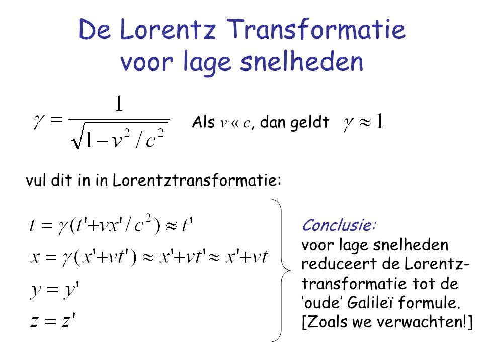 De Lorentz Transformatie voor lage snelheden Als v « c, dan geldt vul dit in in Lorentztransformatie: Conclusie: voor lage snelheden reduceert de Lorentz- transformatie tot de 'oude' Galileï formule.