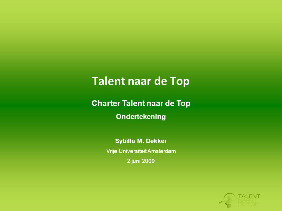 Charter Talent naar de Top Ondertekening Sybilla M. Dekker Vrije Universiteit Amsterdam 2 juni 2009 Talent naar de Top