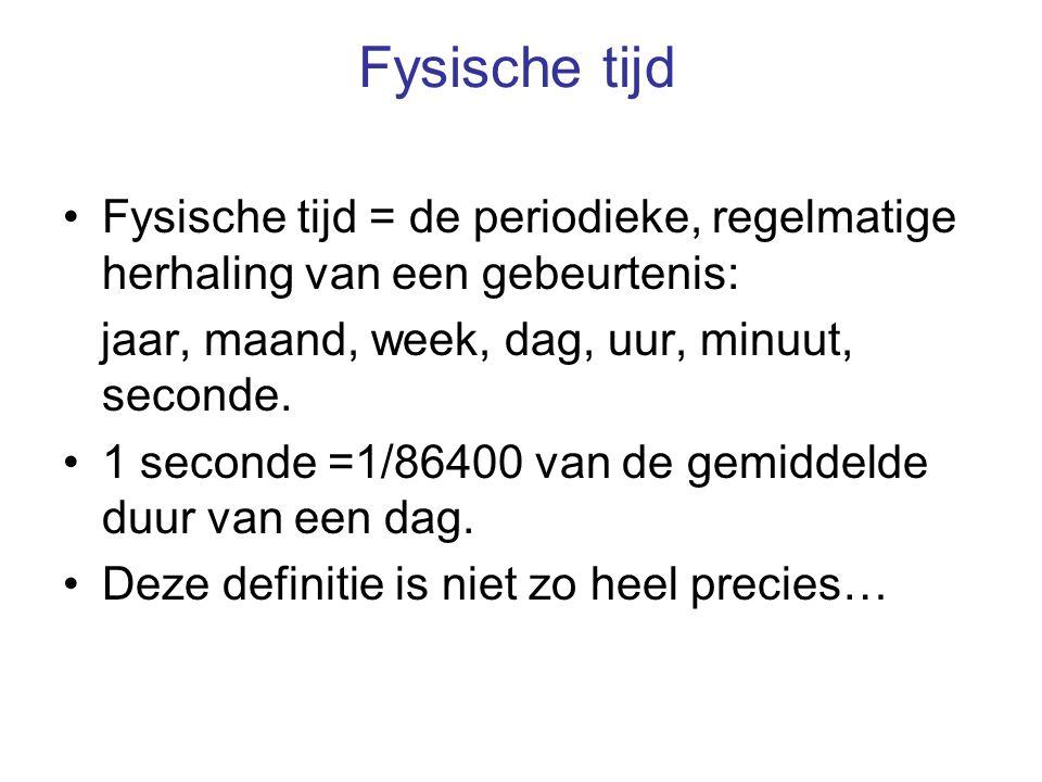 Fysische tijd Fysische tijd = de periodieke, regelmatige herhaling van een gebeurtenis: jaar, maand, week, dag, uur, minuut, seconde. 1 seconde =1/864