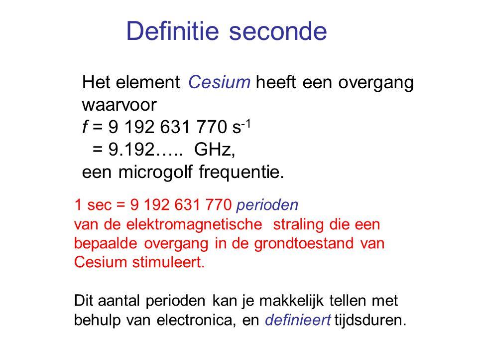 Definitie seconde Het element Cesium heeft een overgang waarvoor f = 9 192 631 770 s -1 = 9.192….. GHz, een microgolf frequentie. 1 sec = 9 192 631 77