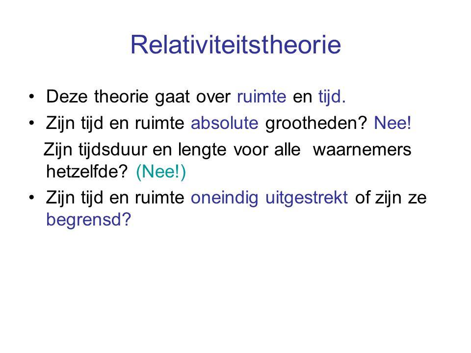 Relativiteitstheorie Deze theorie gaat over ruimte en tijd. Zijn tijd en ruimte absolute grootheden? Nee! Zijn tijdsduur en lengte voor alle waarnemer