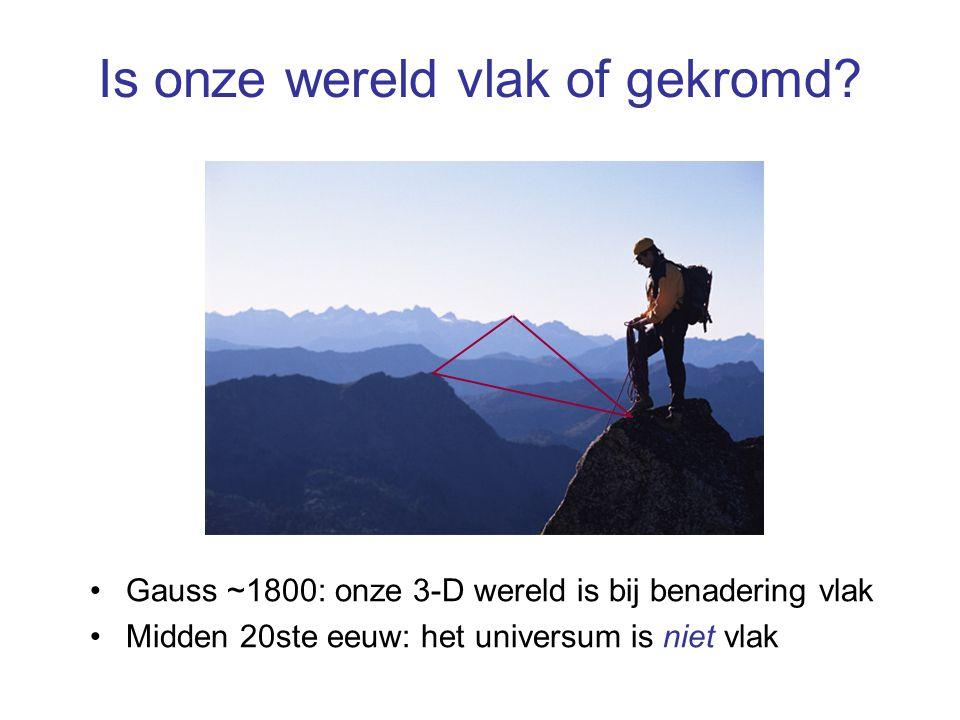 Is onze wereld vlak of gekromd? Gauss ~1800: onze 3-D wereld is bij benadering vlak Midden 20ste eeuw: het universum is niet vlak