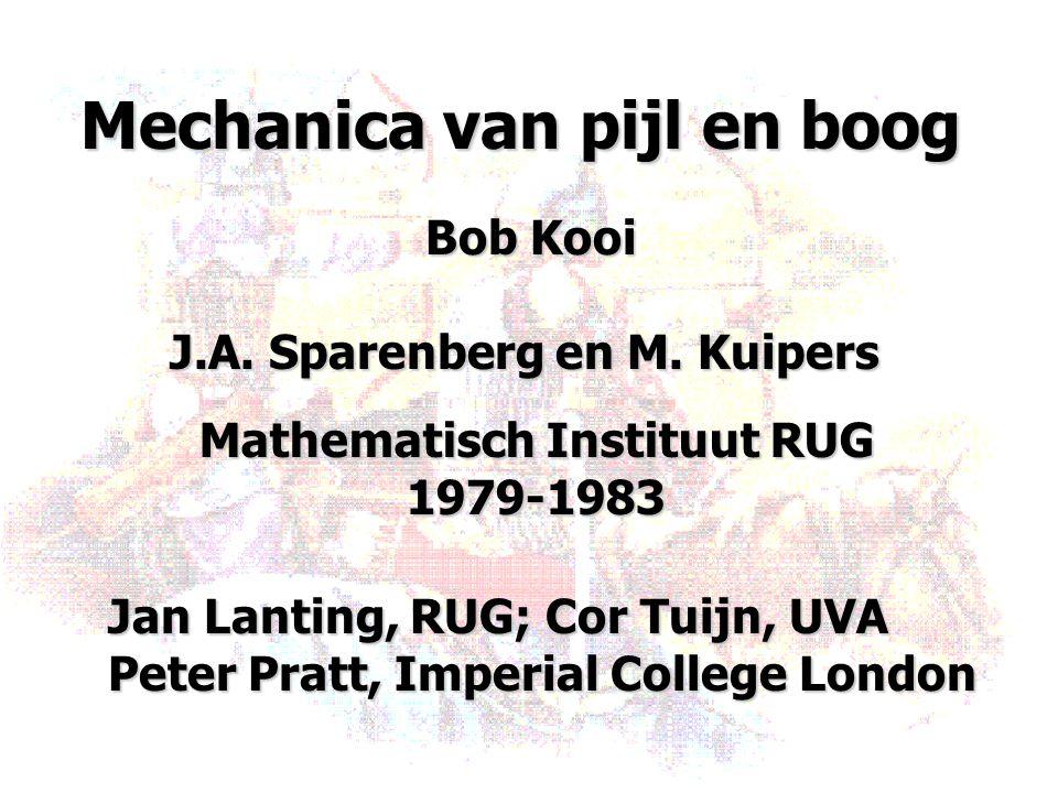 Mechanica van pijl en boog Bob Kooi J.A. Sparenberg en M. Kuipers Mathematisch Instituut RUG 1979-1983 Jan Lanting, RUG; Cor Tuijn, UVA Peter Pratt, I