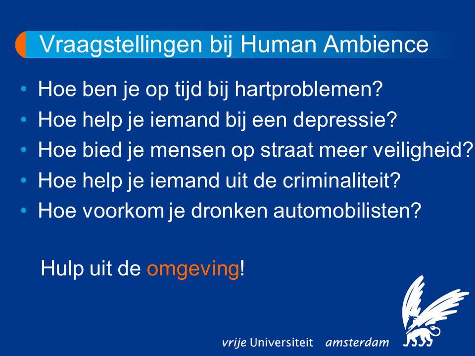 Vraagstellingen bij Human Ambience Hoe ben je op tijd bij hartproblemen? Hoe help je iemand bij een depressie? Hoe bied je mensen op straat meer veili