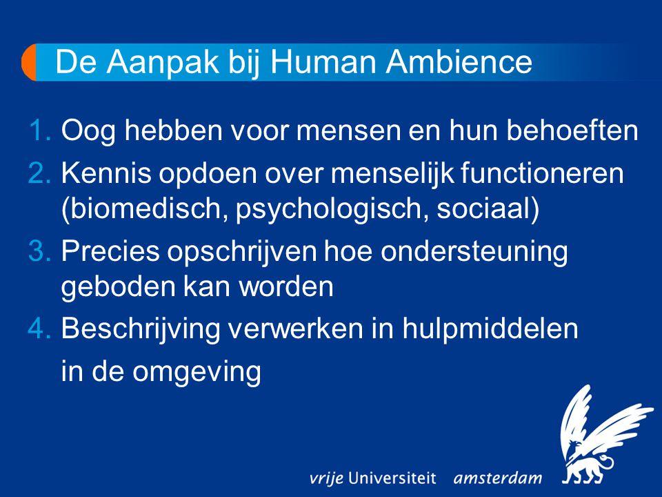 De Aanpak bij Human Ambience 1.Oog hebben voor mensen en hun behoeften 2.Kennis opdoen over menselijk functioneren (biomedisch, psychologisch, sociaal