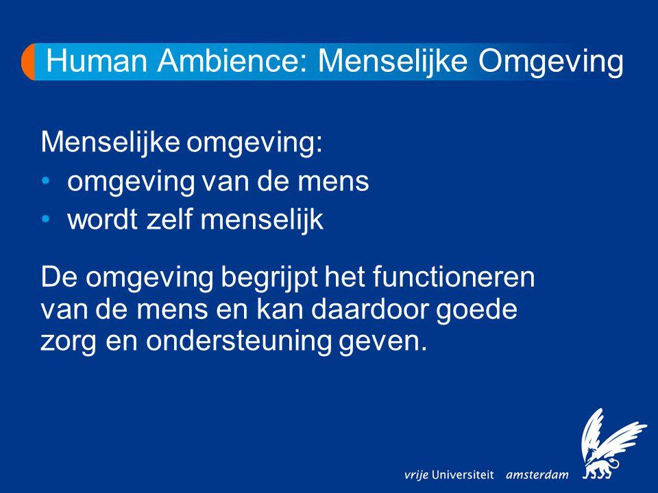 Human Ambience: Menselijke Omgeving Menselijke omgeving: omgeving van de mens wordt zelf menselijk De omgeving begrijpt het functioneren van de mens en kan daardoor goede zorg en ondersteuning geven.