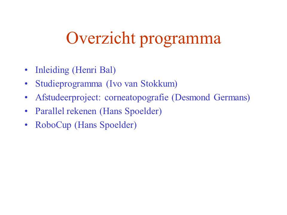 Overzicht programma Inleiding (Henri Bal) Studieprogramma (Ivo van Stokkum) Afstudeerproject: corneatopografie (Desmond Germans) Parallel rekenen (Hans Spoelder) RoboCup (Hans Spoelder)