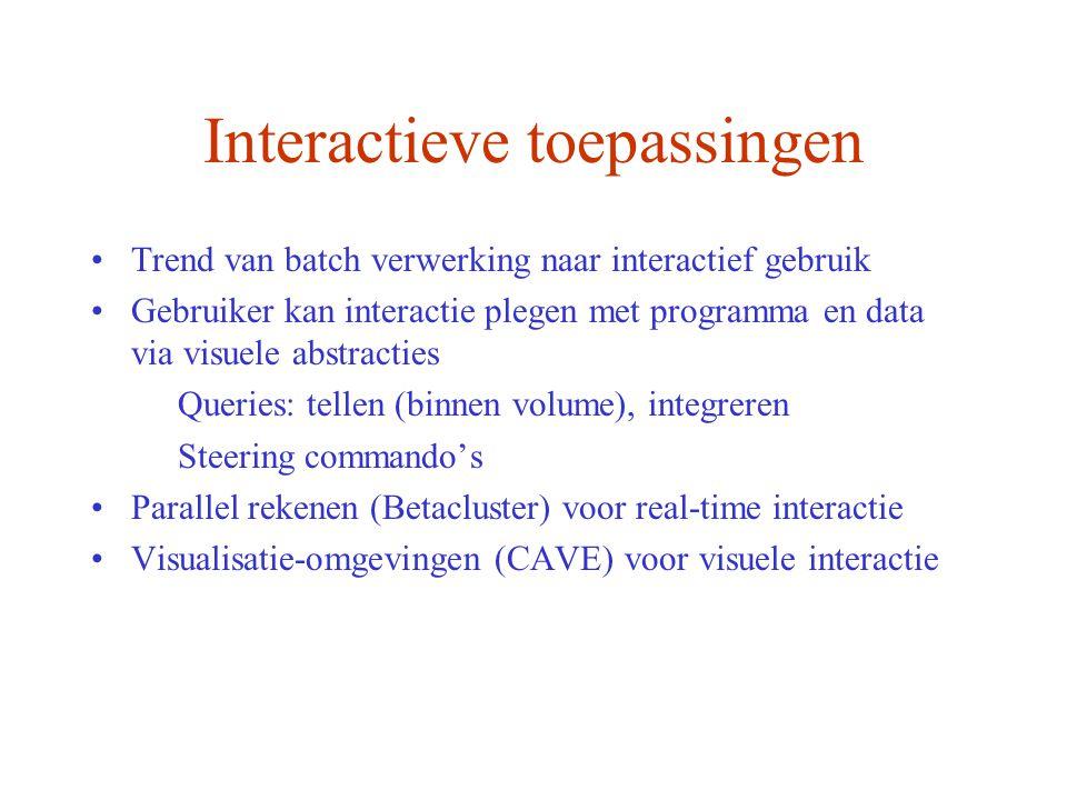 Trend van batch verwerking naar interactief gebruik Gebruiker kan interactie plegen met programma en data via visuele abstracties Queries: tellen (binnen volume), integreren Steering commando's Parallel rekenen (Betacluster) voor real-time interactie Visualisatie-omgevingen (CAVE) voor visuele interactie