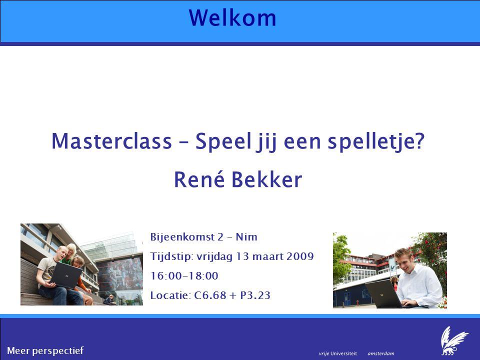 Meer perspectief Welkom Masterclass – Speel jij een spelletje? René Bekker Bijeenkomst 2 – Nim Tijdstip: vrijdag 13 maart 2009 16:00-18:00 Locatie: C6
