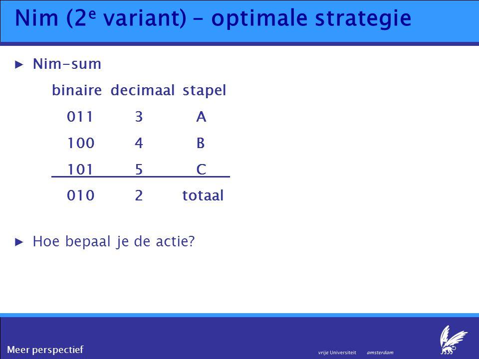 Meer perspectief Nim (2 e variant) – optimale strategie ▶Nim-sum binairedecimaalstapel 0113 A 100 4 B 1015 C 0102totaal ▶Hoe bepaal je de actie?