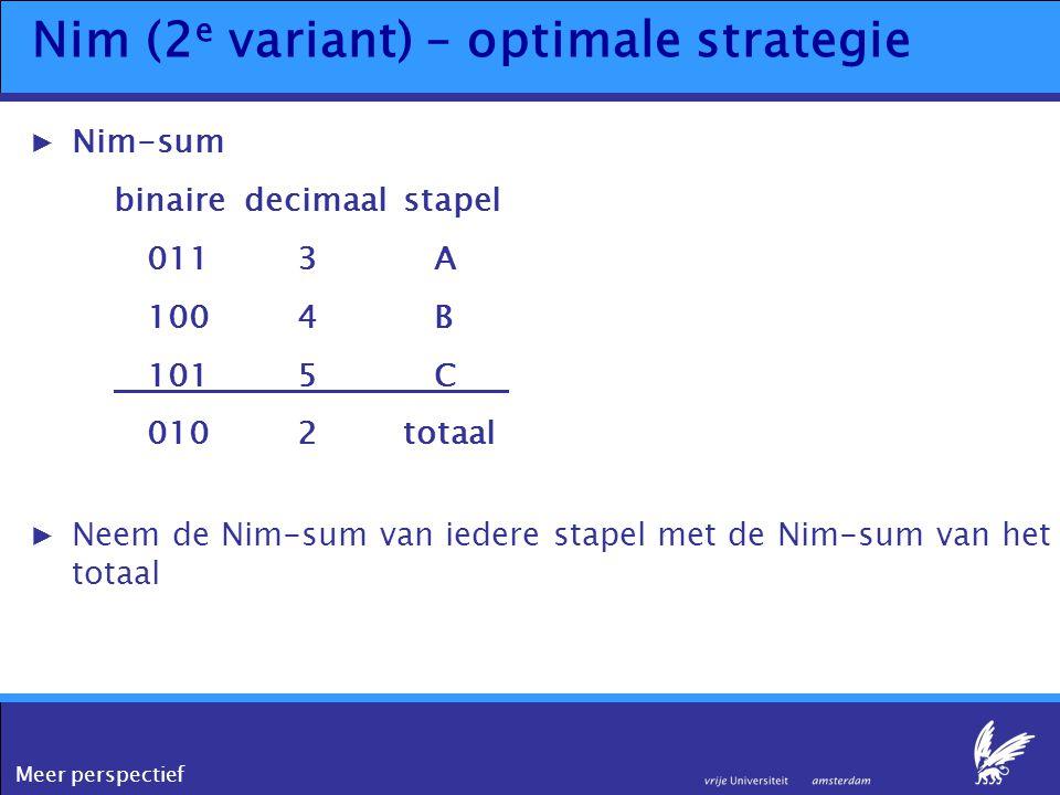 Meer perspectief Nim (2 e variant) – optimale strategie ▶Nim-sum binairedecimaalstapel 0113 A 100 4 B 1015 C 0102totaal ▶Neem de Nim-sum van iedere st