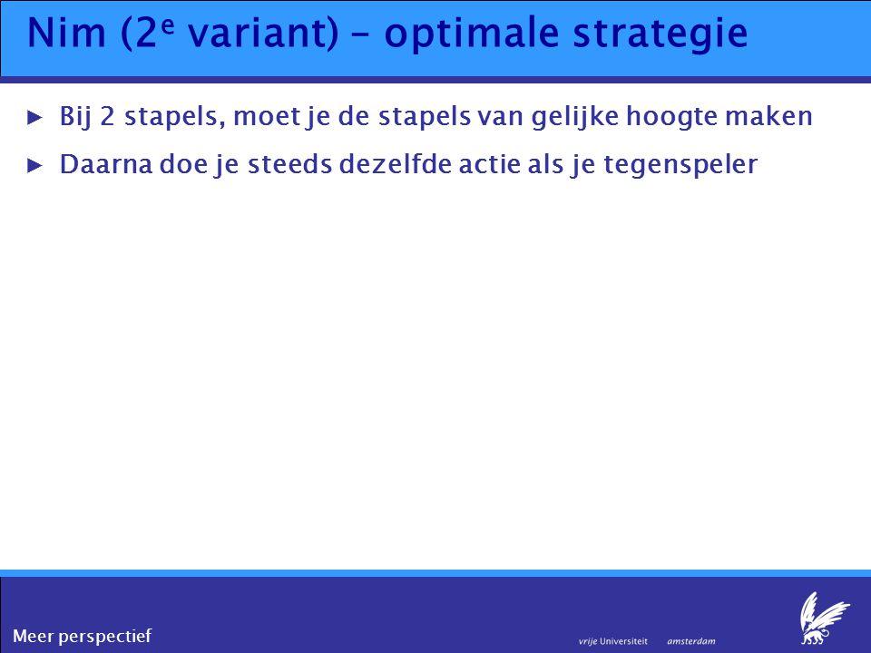 Meer perspectief Nim (2 e variant) – optimale strategie ▶Bij 2 stapels, moet je de stapels van gelijke hoogte maken ▶Daarna doe je steeds dezelfde act