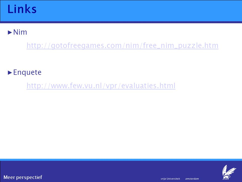 Meer perspectief Links ▶Nim http://gotofreegames.com/nim/free_nim_puzzle.htm ▶Enquete http://www.few.vu.nl/vpr/evaluaties.html