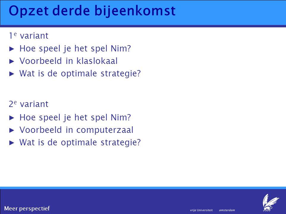 Meer perspectief Opzet derde bijeenkomst 1 e variant ▶Hoe speel je het spel Nim? ▶Voorbeeld in klaslokaal ▶Wat is de optimale strategie? 2 e variant ▶