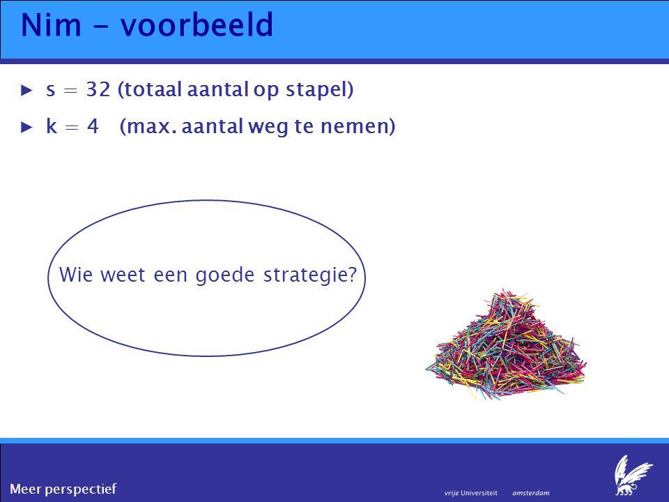 Meer perspectief Nim - voorbeeld ▶s = 32 (totaal aantal op stapel) ▶k = 4 (max. aantal weg te nemen) Wie weet een goede strategie?