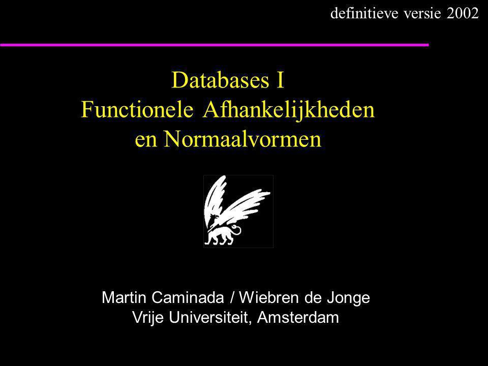 Databases I Functionele Afhankelijkheden en Normaalvormen Martin Caminada / Wiebren de Jonge Vrije Universiteit, Amsterdam definitieve versie 2002