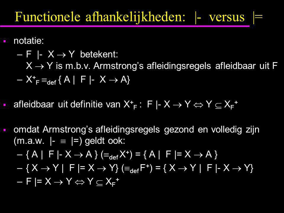 Functionele afhankelijkheden: |- versus |=  notatie: –F |- X  Y betekent: X  Y is m.b.v. Armstrong's afleidingsregels afleidbaar uit F –X + F  def