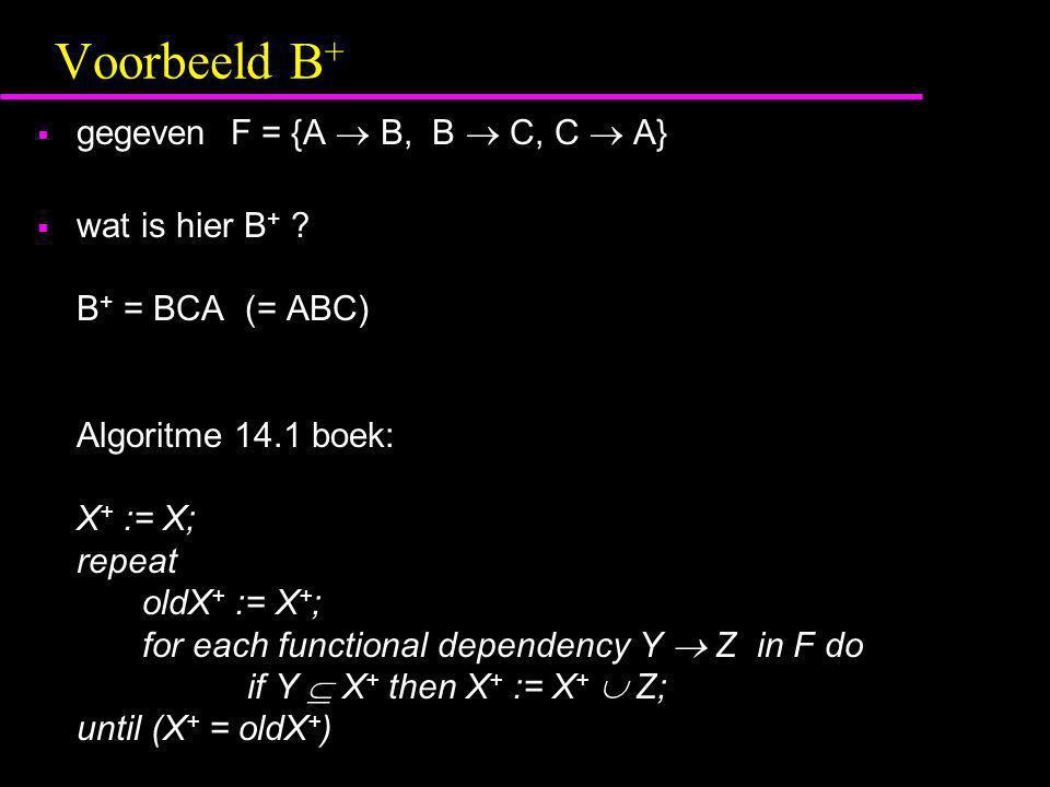 Voorbeeld B +  gegeven F = {A  B, B  C, C  A}  wat is hier B + ? B + = BCA (= ABC) Algoritme 14.1 boek: X + := X; repeat oldX + := X + ; for each