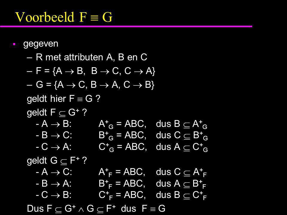 Voorbeeld F  G  gegeven –R met attributen A, B en C –F = {A  B, B  C, C  A} –G = {A  C, B  A, C  B} geldt hier F  G ? geldt F  G + ? - A  B