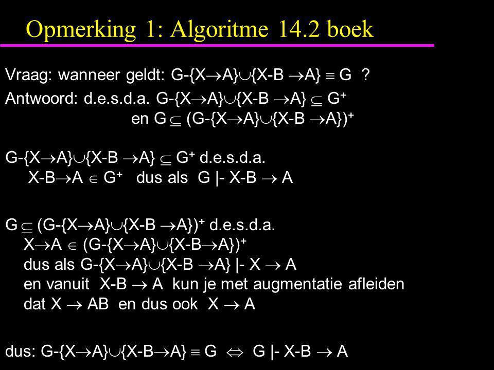 Opmerking 1: Algoritme 14.2 boek Vraag: wanneer geldt: G-{X  A}  {X-B  A}  G ? Antwoord: d.e.s.d.a. G-{X  A}  {X-B  A}  G + en G  (G-{X  A}