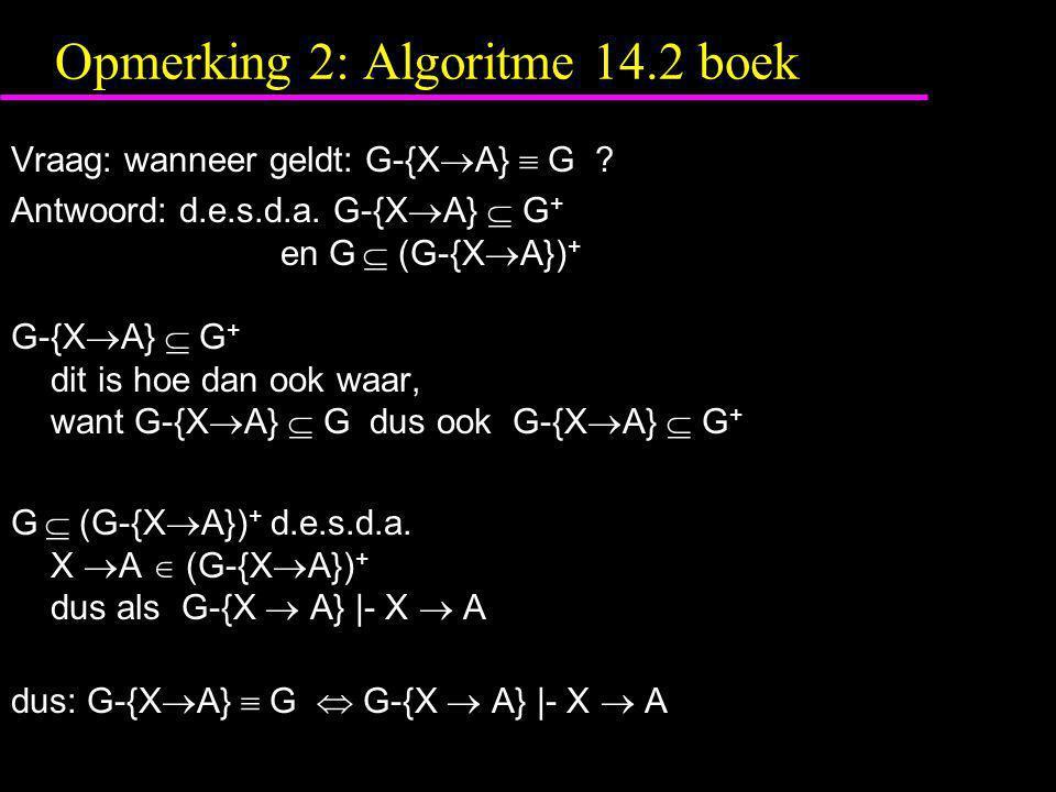 Opmerking 2: Algoritme 14.2 boek Vraag: wanneer geldt: G-{X  A}  G ? Antwoord: d.e.s.d.a. G-{X  A}  G + en G  (G-{X  A}) + G-{X  A}  G + dit i