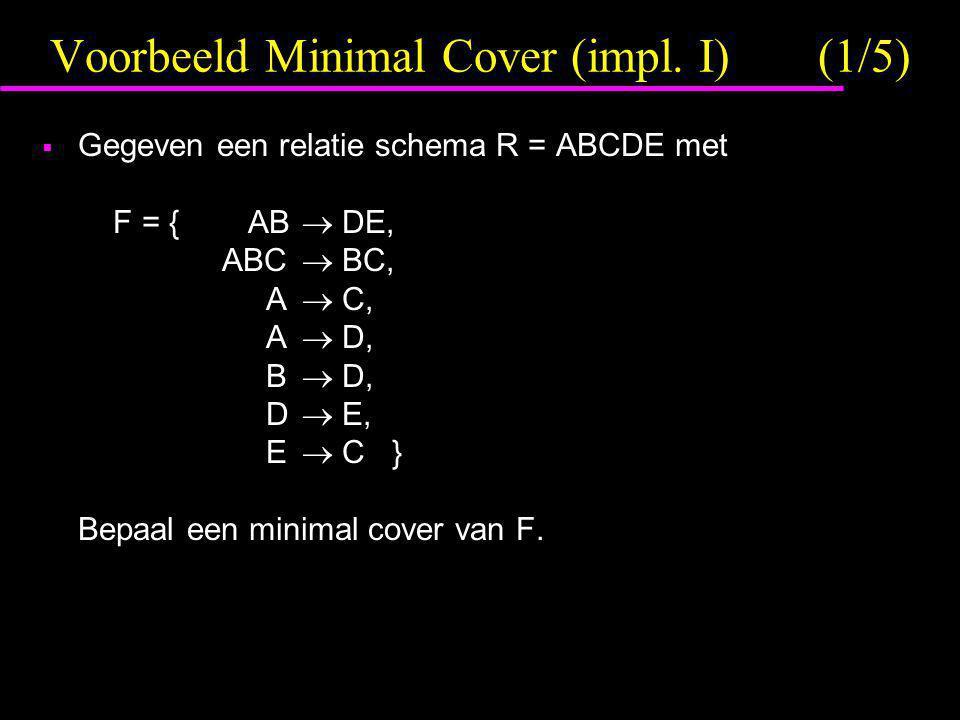 Voorbeeld Minimal Cover (impl. I)(1/5)  Gegeven een relatie schema R = ABCDE met F = { AB  DE, ABC  BC, A  C, A  D, B  D, D  E, E  C } Bepaal